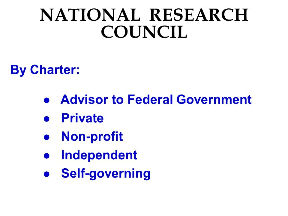 NATIONAL RESEARCH COUNCIL By Charter: l Advisor to Federal Government l Private l Non-profit l Independent l Self-governing