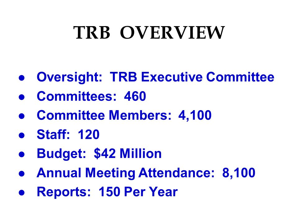 TRB OVERVIEW l Oversight: TRB Executive Committee l Committees: 460 l Committee Members: 4,100 l Staff: 120 l Budget: $42 Million l Annual Meeting Attendance: 8,100 l Reports: 150 Per Year