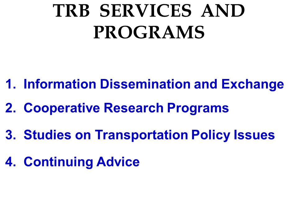 TRB SERVICES AND PROGRAMS 1. Information Dissemination and Exchange 2. Cooperative Research Programs 3. Studies on Transportation Policy Issues 4. Con