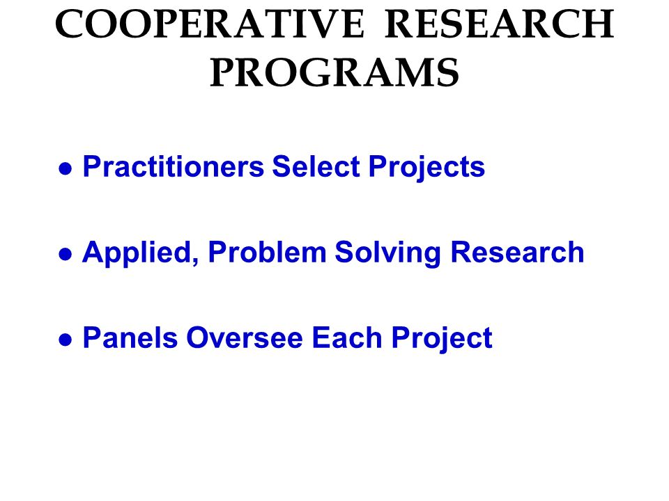 COOPERATIVE RESEARCH PROGRAMS l Practitioners Select Projects l Applied, Problem Solving Research l Panels Oversee Each Project