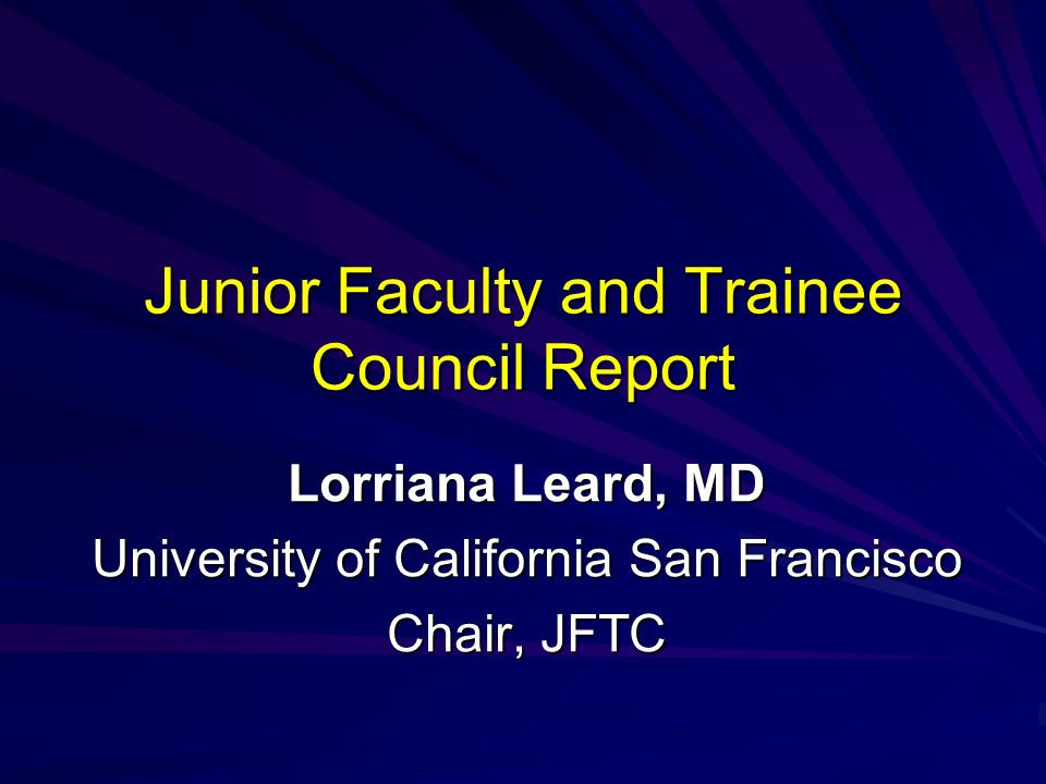 Junior Faculty and Trainee Council Report Lorriana Leard, MD University of California San Francisco Chair, JFTC