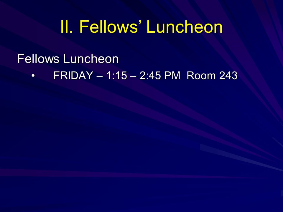 II. Fellows Luncheon Fellows Luncheon FRIDAY – 1:15 – 2:45 PM Room 243FRIDAY – 1:15 – 2:45 PM Room 243