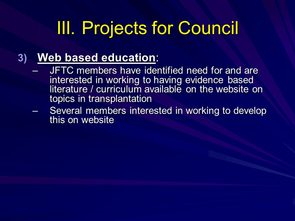 III. Projects for Council 3) Web based education: 3) Web based education: –JFTC members have identified need for and are interested in working to havi