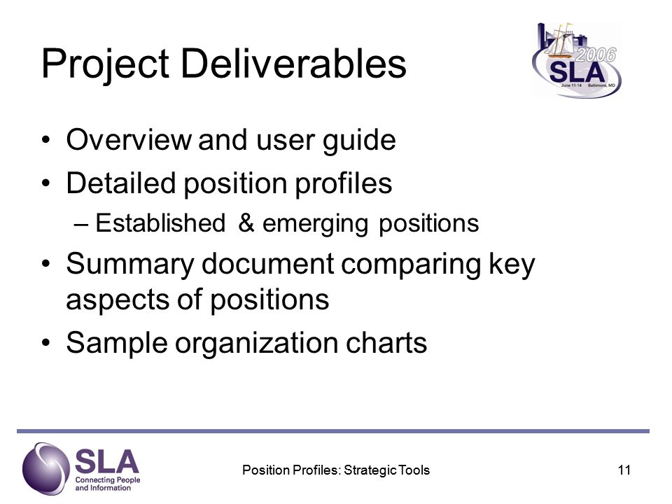 Position Profiles: Strategic Tools11Position Profiles: Strategic Tools11 Project Deliverables Overview and user guide Detailed position profiles –Established & emerging positions Summary document comparing key aspects of positions Sample organization charts