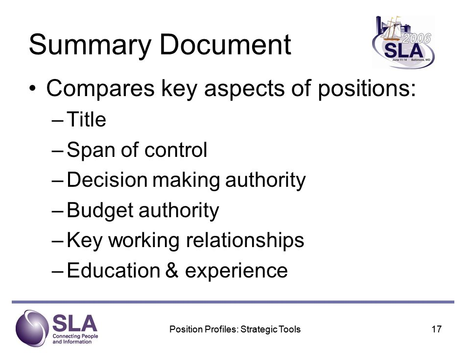 Position Profiles: Strategic Tools17Position Profiles: Strategic Tools17 Summary Document Compares key aspects of positions: –Title –Span of control –Decision making authority –Budget authority –Key working relationships –Education & experience