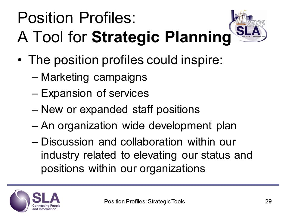 Position Profiles: Strategic Tools29Position Profiles: Strategic Tools29 Position Profiles: A Tool for Strategic Planning The position profiles could inspire: –Marketing campaigns –Expansion of services –New or expanded staff positions –An organization wide development plan –Discussion and collaboration within our industry related to elevating our status and positions within our organizations
