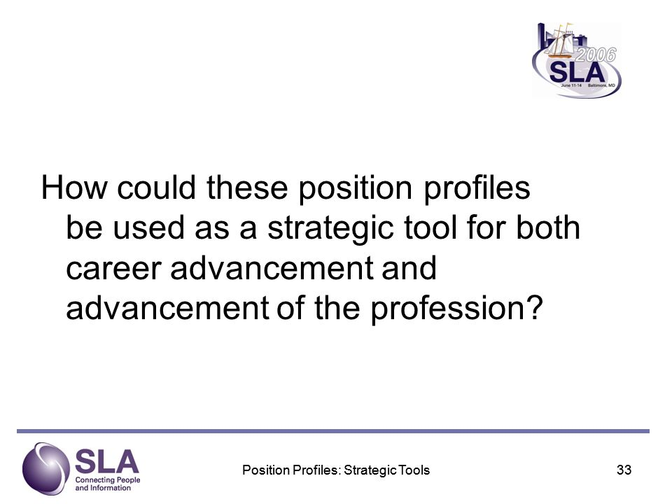 Position Profiles: Strategic Tools33Position Profiles: Strategic Tools33 How could these position profiles be used as a strategic tool for both career advancement and advancement of the profession