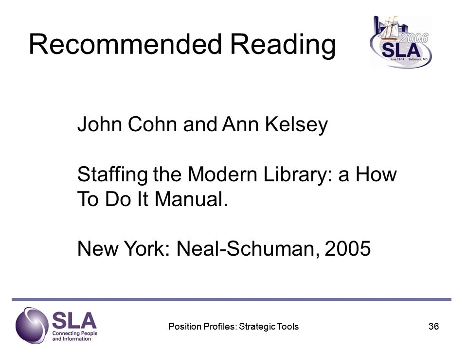 Position Profiles: Strategic Tools36Position Profiles: Strategic Tools36 Recommended Reading John Cohn and Ann Kelsey Staffing the Modern Library: a How To Do It Manual.
