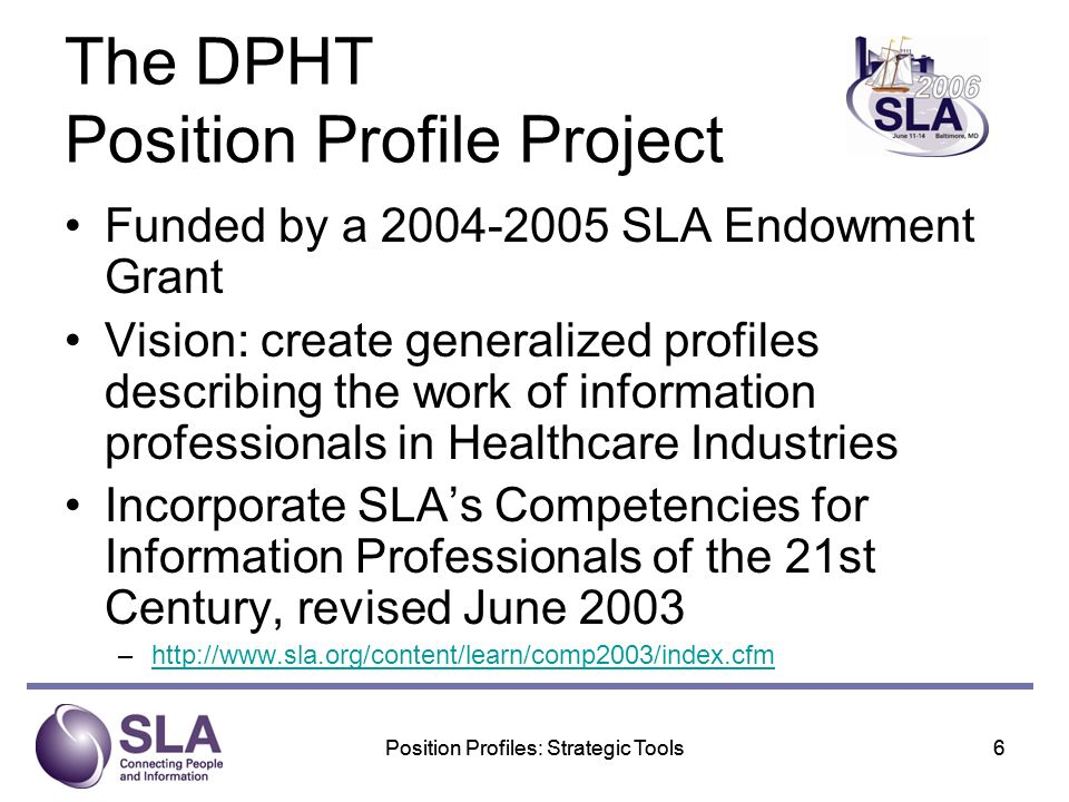 Position Profiles: Strategic Tools6 6 The DPHT Position Profile Project Funded by a SLA Endowment Grant Vision: create generalized profiles describing the work of information professionals in Healthcare Industries Incorporate SLAs Competencies for Information Professionals of the 21st Century, revised June 2003 –