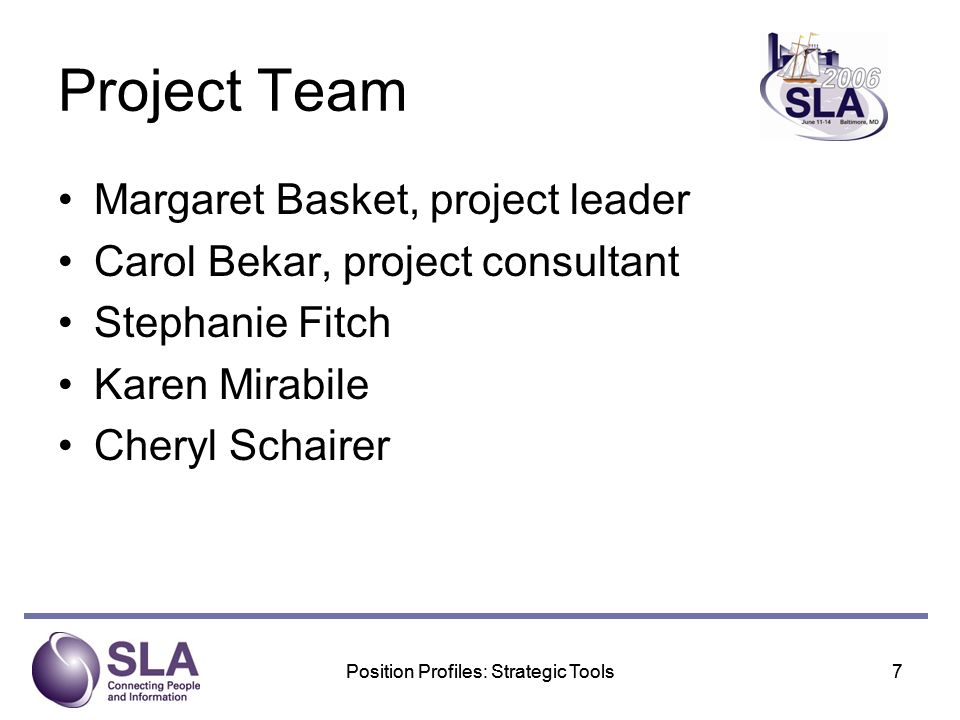 Position Profiles: Strategic Tools7 7 Project Team Margaret Basket, project leader Carol Bekar, project consultant Stephanie Fitch Karen Mirabile Cheryl Schairer