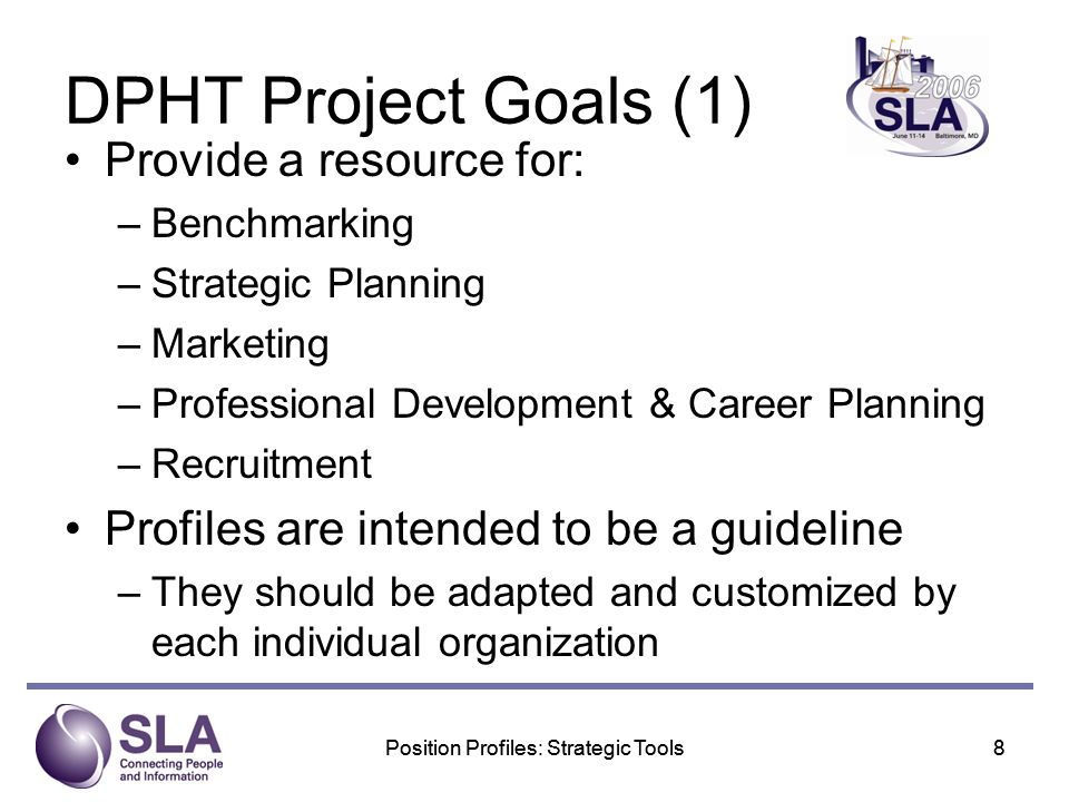 Position Profiles: Strategic Tools8 8 DPHT Project Goals (1) Provide a resource for: –Benchmarking –Strategic Planning –Marketing –Professional Development & Career Planning –Recruitment Profiles are intended to be a guideline –They should be adapted and customized by each individual organization
