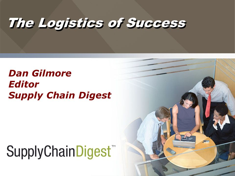 The Logistics of Success Dan Gilmore Editor Supply Chain Digest