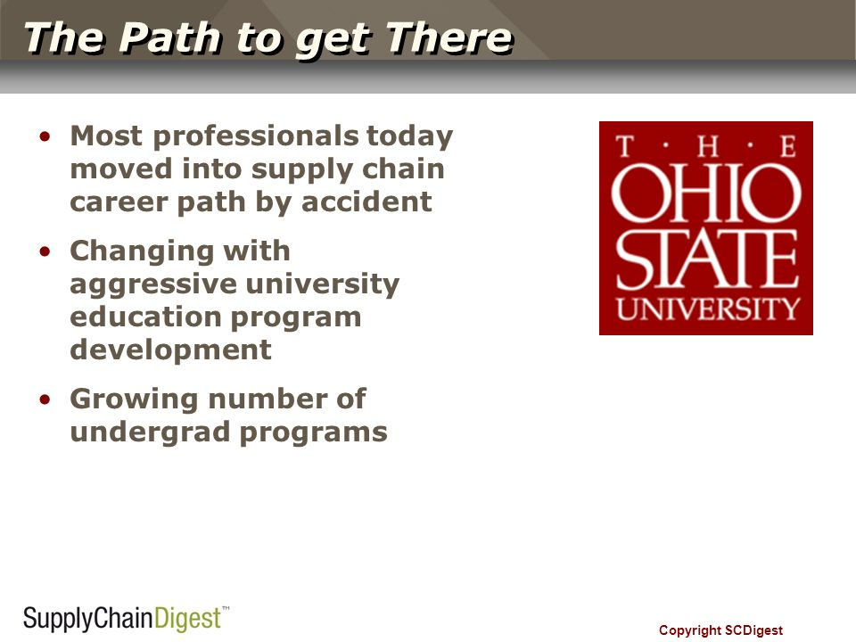 The Path to get There Most professionals today moved into supply chain career path by accident Changing with aggressive university education program development Growing number of undergrad programs Copyright SCDigest