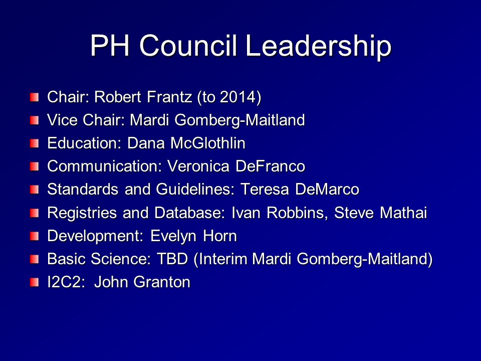 PH Council Leadership Chair: Robert Frantz (to 2014) Vice Chair: Mardi Gomberg-Maitland Education: Dana McGlothlin Communication: Veronica DeFranco St