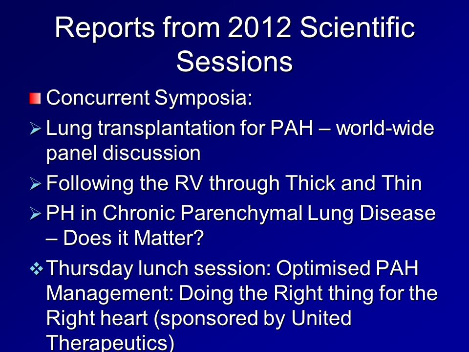 Reports from 2012 Scientific Sessions Concurrent Symposia: Lung transplantation for PAH – world-wide panel discussion Lung transplantation for PAH – world-wide panel discussion Following the RV through Thick and Thin Following the RV through Thick and Thin PH in Chronic Parenchymal Lung Disease – Does it Matter.