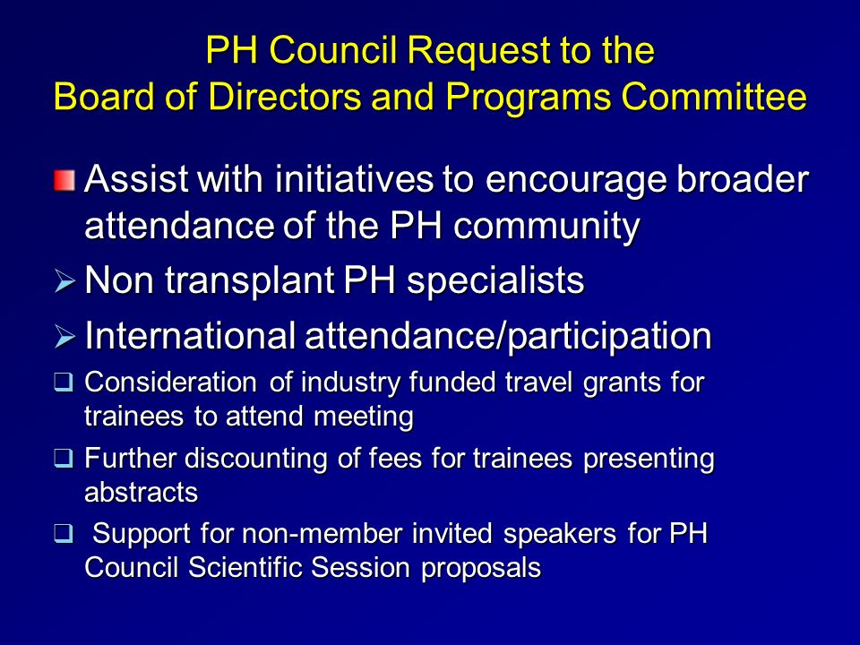PH Council Request to the Board of Directors and Programs Committee Assist with initiatives to encourage broader attendance of the PH community Non transplant PH specialists Non transplant PH specialists International attendance/participation International attendance/participation Consideration of industry funded travel grants for trainees to attend meeting Consideration of industry funded travel grants for trainees to attend meeting Further discounting of fees for trainees presenting abstracts Further discounting of fees for trainees presenting abstracts Support for non-member invited speakers for PH Council Scientific Session proposals Support for non-member invited speakers for PH Council Scientific Session proposals