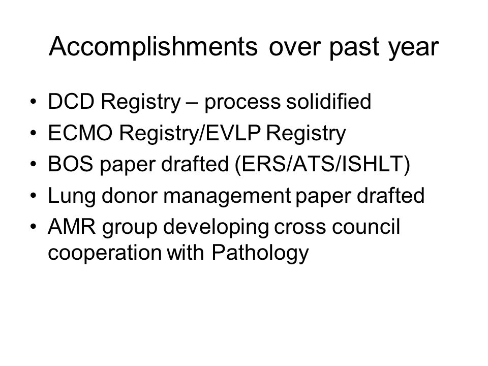 Accomplishments over past year DCD Registry – process solidified ECMO Registry/EVLP Registry BOS paper drafted (ERS/ATS/ISHLT) Lung donor management paper drafted AMR group developing cross council cooperation with Pathology