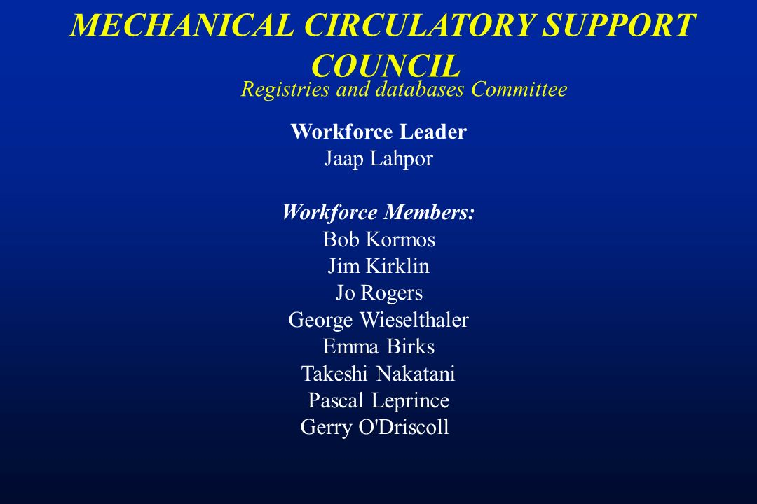 Registries and databases Committee MECHANICAL CIRCULATORY SUPPORT COUNCIL Workforce Leader Jaap Lahpor Workforce Members: Bob Kormos Jim Kirklin Jo Rogers George Wieselthaler Emma Birks Takeshi Nakatani Pascal Leprince Gerry O Driscoll