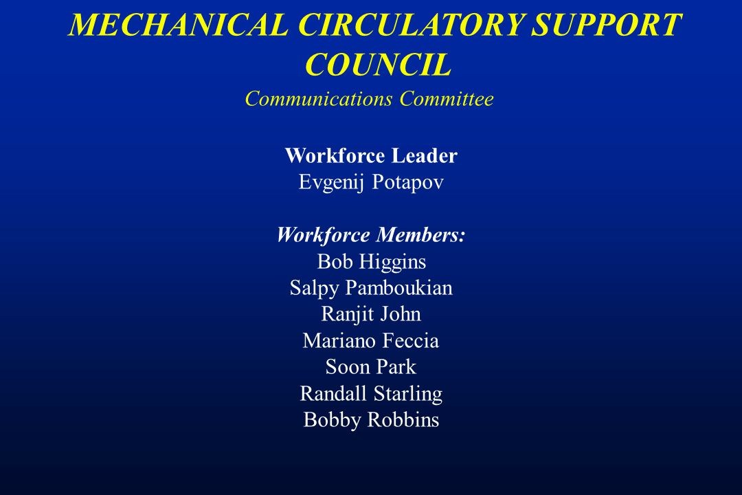 Communications Committee MECHANICAL CIRCULATORY SUPPORT COUNCIL Workforce Leader Evgenij Potapov Workforce Members: Bob Higgins Salpy Pamboukian Ranjit John Mariano Feccia Soon Park Randall Starling Bobby Robbins