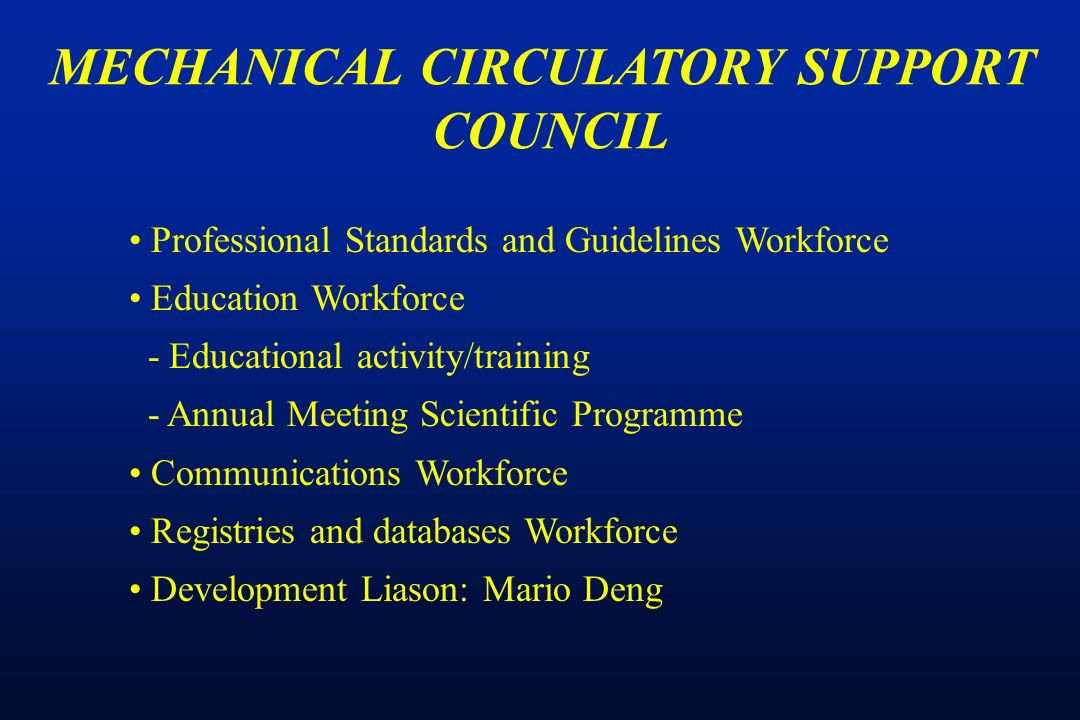 Professional Standards and Guidelines Workforce Education Workforce - Educational activity/training - Annual Meeting Scientific Programme Communications Workforce Registries and databases Workforce Development Liason: Mario Deng MECHANICAL CIRCULATORY SUPPORT COUNCIL