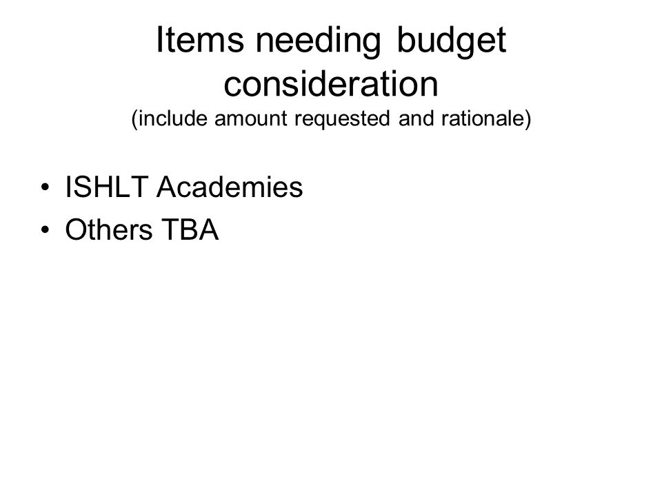 Items needing budget consideration (include amount requested and rationale) ISHLT Academies Others TBA