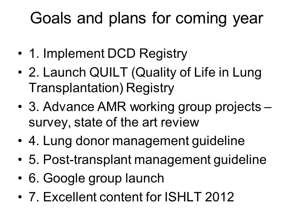 Goals and plans for coming year 1. Implement DCD Registry 2. Launch QUILT (Quality of Life in Lung Transplantation) Registry 3. Advance AMR working gr