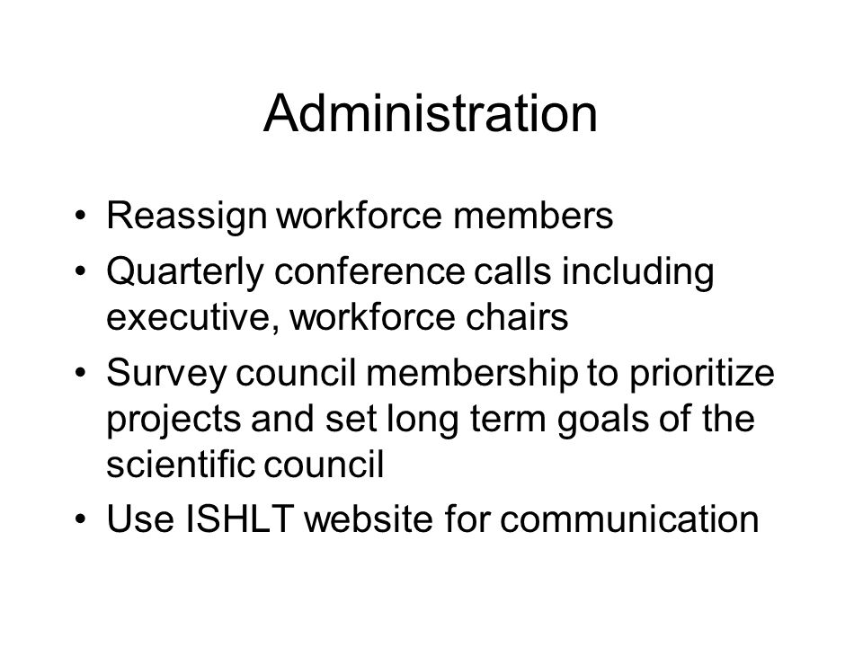 Administration Reassign workforce members Quarterly conference calls including executive, workforce chairs Survey council membership to prioritize pro