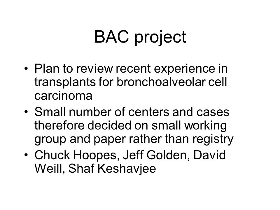BAC project Plan to review recent experience in transplants for bronchoalveolar cell carcinoma Small number of centers and cases therefore decided on