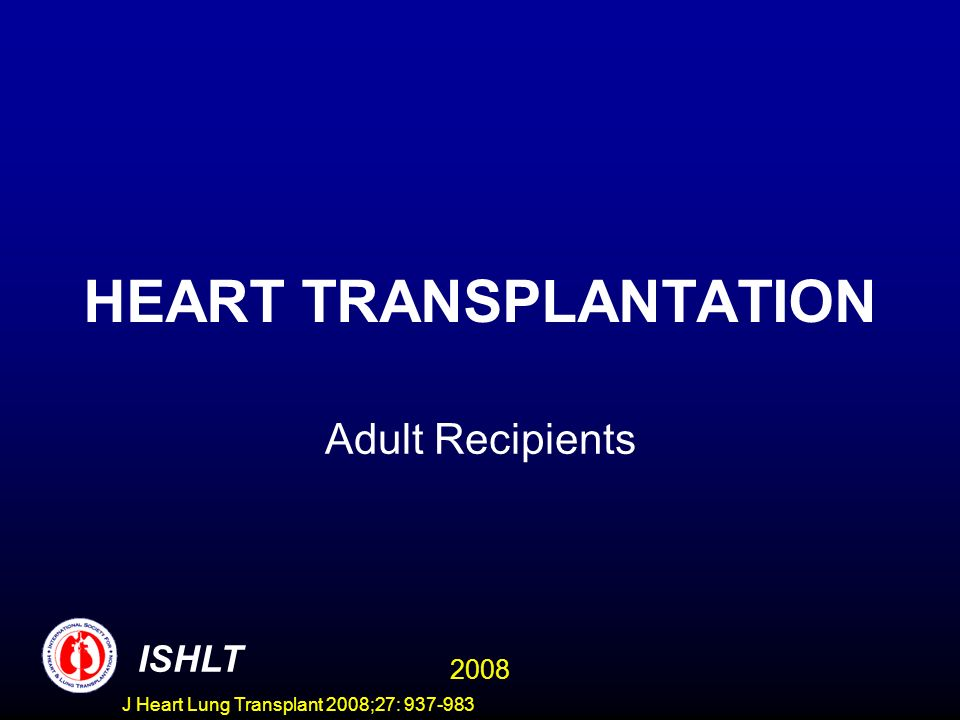 HEART TRANSPLANTATION Adult Recipients ISHLT 2008 J Heart Lung Transplant 2008;27: 937-983