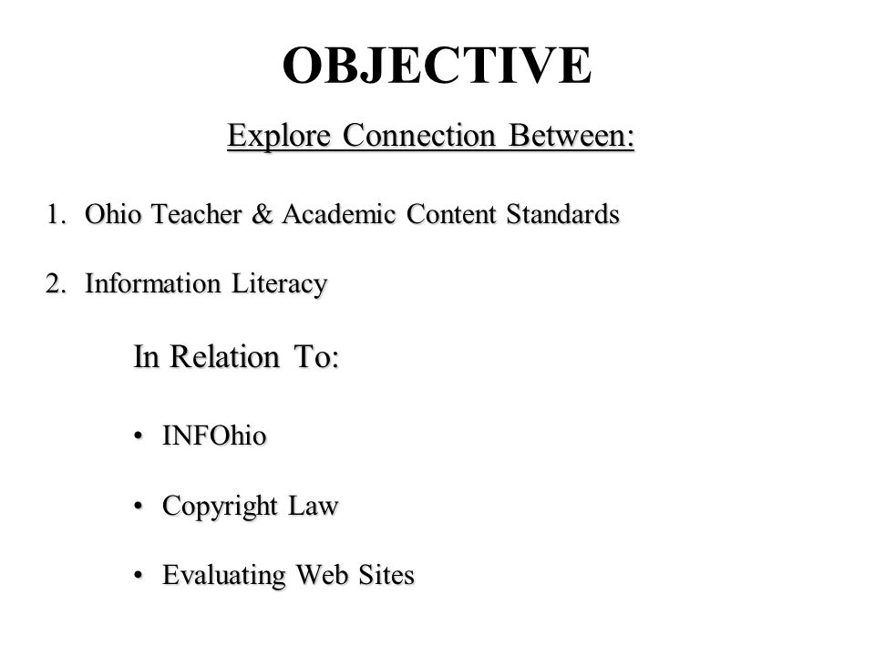 OBJECTIVE Explore Connection Between: 1.Ohio Teacher & Academic Content Standards 2.Information Literacy In Relation To: INFOhioINFOhio Copyright LawCopyright Law Evaluating Web SitesEvaluating Web Sites