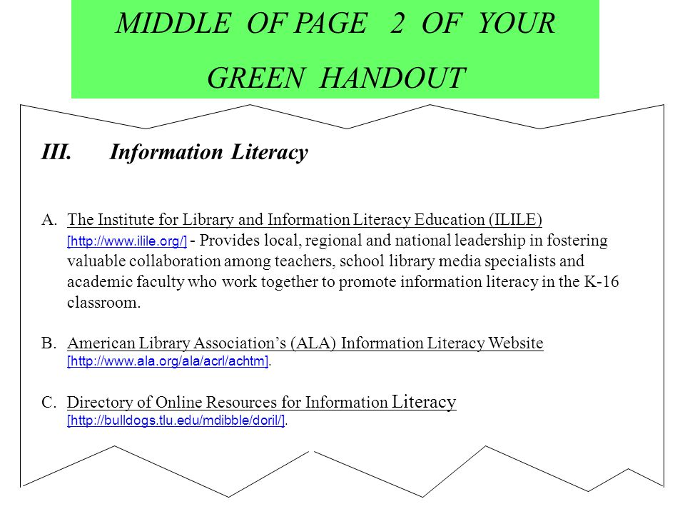 MIDDLE OF PAGE 2 OF YOUR GREEN HANDOUT III.Information Literacy A.The Institute for Library and Information Literacy Education (ILILE) [http://www.ilile.org/] - Provides local, regional and national leadership in fostering valuable collaboration among teachers, school library media specialists and academic faculty who work together to promote information literacy in the K-16 classroom.The Institute for Library and Information Literacy Education (ILILE) B.American Library Associations (ALA) Information Literacy Website [http://www.ala.org/ala/acrl/achtm].American Library Associations (ALA) Information Literacy Website C.Directory of Online Resources for Information Literacy [http://bulldogs.tlu.edu/mdibble/doril/].Directory of Online Resources for Information Literacy