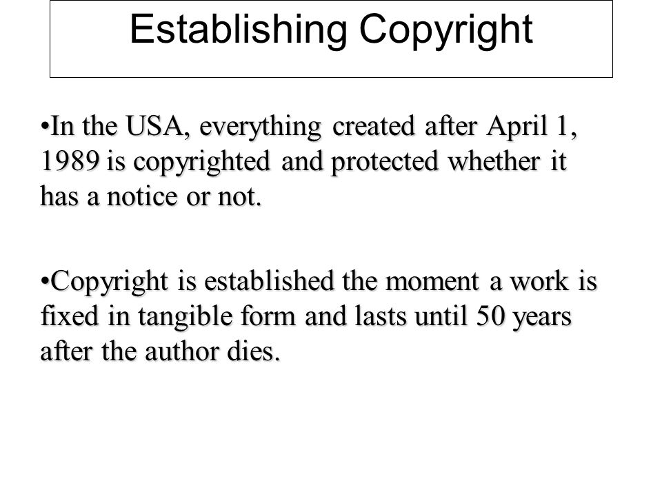 Establishing Copyright In the USA, everything created after April 1, 1989 is copyrighted and protected whether it has a notice or not.In the USA, everything created after April 1, 1989 is copyrighted and protected whether it has a notice or not.
