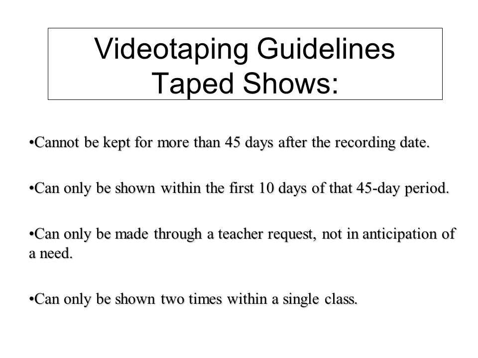 Videotaping Guidelines Taped Shows: Cannot be kept for more than 45 days after the recording date.Cannot be kept for more than 45 days after the recording date.