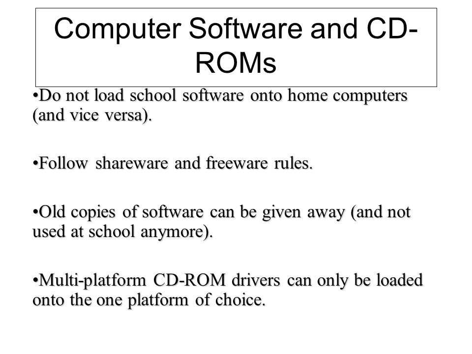 Computer Software and CD- ROMs Do not load school software onto home computers (and vice versa).Do not load school software onto home computers (and vice versa).