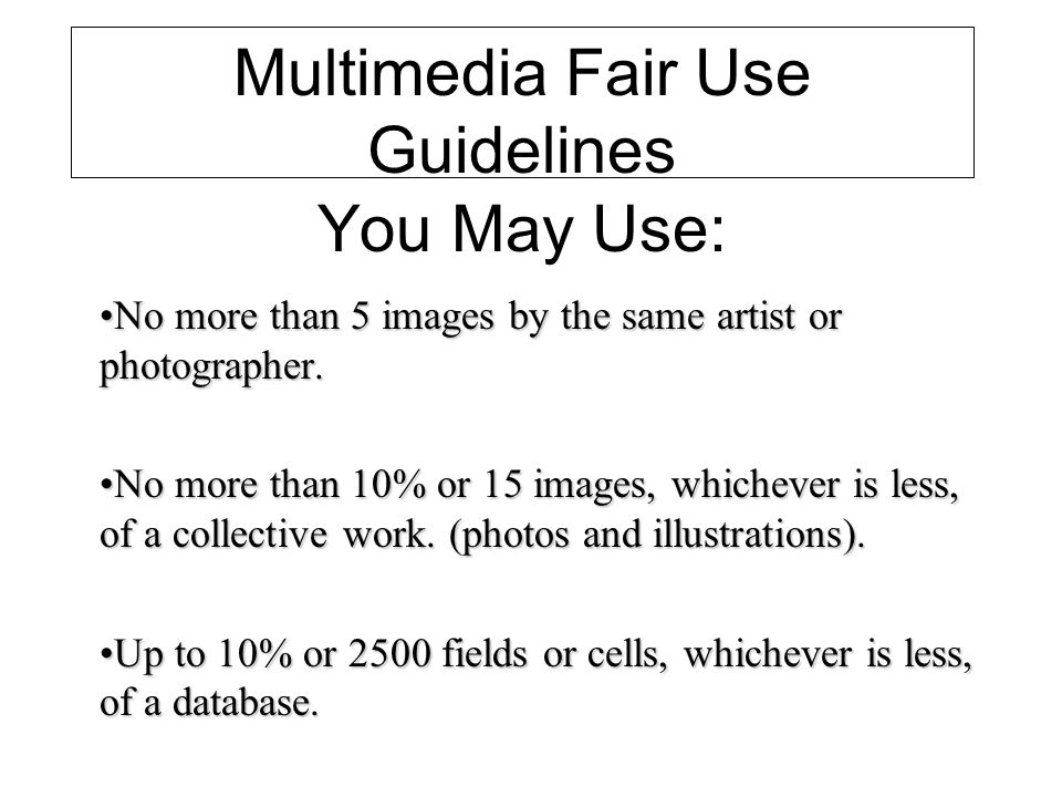 Multimedia Fair Use Guidelines You May Use: No more than 5 images by the same artist or photographer.No more than 5 images by the same artist or photographer.
