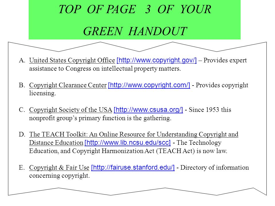 TOP OF PAGE 3 OF YOUR GREEN HANDOUT A.United States Copyright Office [http://www.copyright.gov/] – Provides expert assistance to Congress on intellectual property matters.United States Copyright Office B.Copyright Clearance Center [http://www.copyright.com/] - Provides copyright licensing.Copyright Clearance Center C.Copyright Society of the USA [http://www.csusa.org/] - Since 1953 this nonprofit groups primary function is the gathering.Copyright Society of the USA D.The TEACH Toolkit: An Online Resource for Understanding Copyright and Distance Education [http://www.lib.ncsu.edu/scc] - The TechnologyThe TEACH Toolkit: An Online Resource for Understanding Copyright and Distance Education Education, and Copyright Harmonization Act (TEACH Act) is now law.