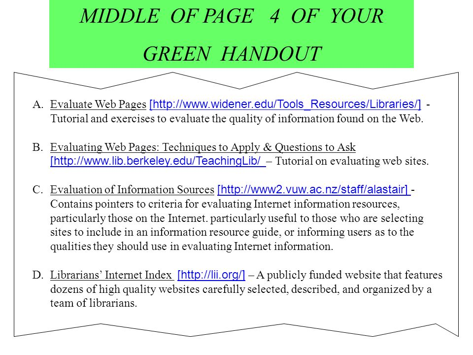 MIDDLE OF PAGE 4 OF YOUR GREEN HANDOUT A.Evaluate Web Pages [http://www.widener.edu/Tools_Resources/Libraries/] - Tutorial and exercises to evaluate the quality of information found on the Web.Evaluate Web Pages B.Evaluating Web Pages: Techniques to Apply & Questions to Ask [http://www.lib.berkeley.edu/TeachingLib/ – Tutorial on evaluating web sites.Evaluating Web Pages: Techniques to Apply & Questions to Ask C.Evaluation of Information Sources [http://www2.vuw.ac.nz/staff/alastair] - Contains pointers to criteria for evaluating Internet information resources, particularly those on the Internet.