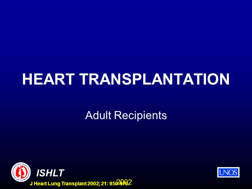 2002 ISHLT J Heart Lung Transplant 2002; 21: 950-970. HEART TRANSPLANTATION Adult Recipients