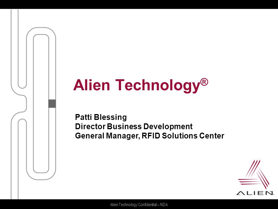Alien Technology Confidential – NDA Alien Technology ® Patti Blessing Director Business Development General Manager, RFID Solutions Center