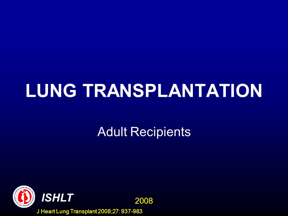LUNG TRANSPLANTATION Adult Recipients ISHLT 2008 J Heart Lung Transplant 2008;27: 937-983
