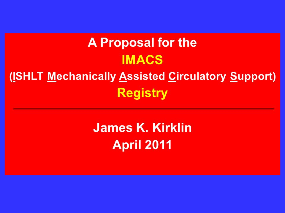 A Proposal for the IMACS (ISHLT Mechanically Assisted Circulatory Support) Registry James K.