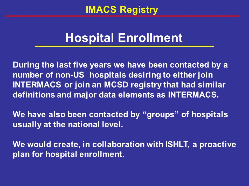 Hospital Enrollment During the last five years we have been contacted by a number of non-US hospitals desiring to either join INTERMACS or join an MCSD registry that had similar definitions and major data elements as INTERMACS.