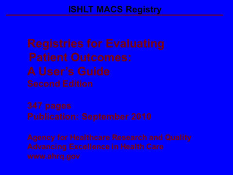 Registries for Evaluating Patient Outcomes: A Users Guide Second Edition 347 pages Publication: September 2010 Agency for Healthcare Research and Quality Advancing Excellence in Health Care   ISHLT MACS Registry