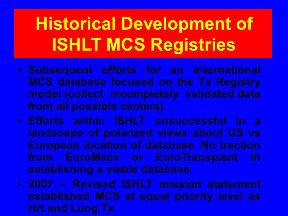 Historical Development of ISHLT MCS Registries Dec, 2010 – the Board reaffirmed its interest in establishing an MCS registry to further position ISHLT as the home for MCS clinical science and practice.