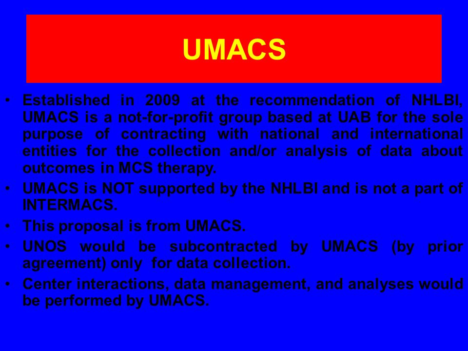 UMACS Established in 2009 at the recommendation of NHLBI, UMACS is a not-for-profit group based at UAB for the sole purpose of contracting with national and international entities for the collection and/or analysis of data about outcomes in MCS therapy.