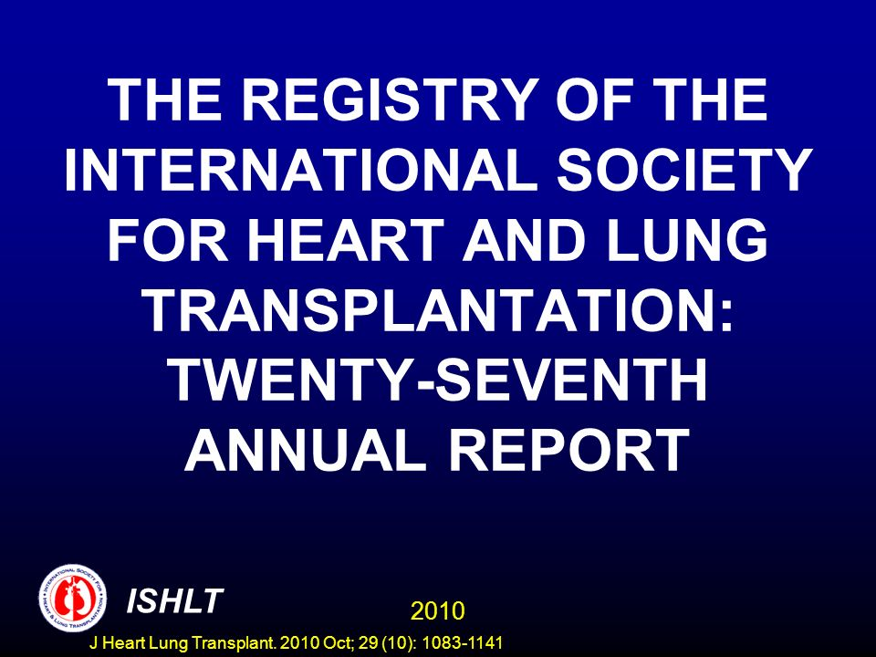 THE REGISTRY OF THE INTERNATIONAL SOCIETY FOR HEART AND LUNG TRANSPLANTATION: TWENTY-SEVENTH ANNUAL REPORT 2010 ISHLT J Heart Lung Transplant.