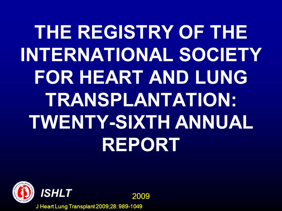 J Heart Lung Transplant 2009;28: 989-1049 MAJOR CONTRIBUTORS TO THE ISHLT TRANSPLANT REGISTRY OrganizationCountriesHeartLung Australia and New Zealand Cardiothoracic Organ Transplant Registry (ANZCOTR) Australiaxx Eurotransplant (ET) Austria, Belgium, Croatia, Germany, Netherlands, Slovenia xx Organización Nacional de Trasplantes (ONT) Spainx Scandiatransplant Denmark, Finland, Norway, Sweden xx United Kingdom Transplant Services Authority (UKTSSA) United Kingdom, Ireland xx United Network for Organ Sharing (UNOS) United Statesxx In addition, 83 individual centers from North America, Central/South America, Europe, Asia, Africa and the Middle East have reported at least one transplant since 1995.