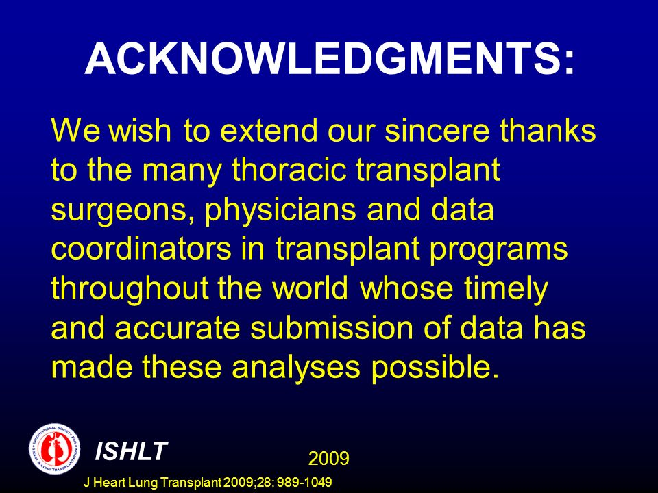 J Heart Lung Transplant 2009;28: 989-1049 ACKNOWLEDGMENTS: We wish to extend our sincere thanks to the many thoracic transplant surgeons, physicians and data coordinators in transplant programs throughout the world whose timely and accurate submission of data has made these analyses possible.