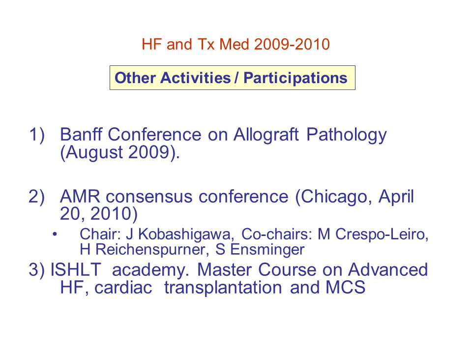 1)Banff Conference on Allograft Pathology (August 2009). 2)AMR consensus conference (Chicago, April 20, 2010) Chair: J Kobashigawa, Co-chairs: M Cresp