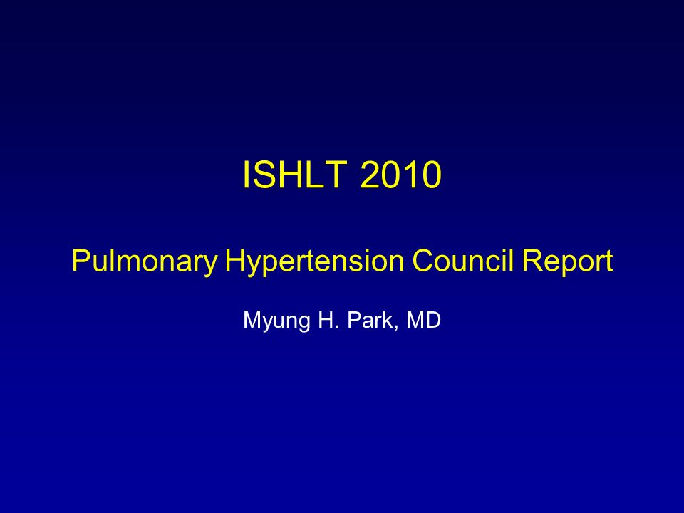 ISHLT 2010 Pulmonary Hypertension Council Report Myung H. Park, MD